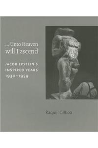 ...Unto Heaven Will I Ascend: Jacob Epstein's Inspired Years 1930-1959