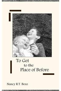 To Get to the Place of Before