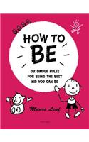 How to Be: Six Simple Rules for Being the Best Kid You Can Be