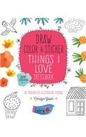 Draw, Color, and Sticker Things I Love Sketchbook: An Imaginative Illustration Journal