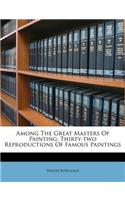 Among the Great Masters of Painting: Thirty-Two Reproductions of Famous Paintings
