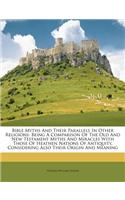 Bible Myths and Their Parallels in Other Religions: Being a Comparison of the Old and New Testament Myths and Miracles with Those of Heathen Nations o