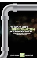 The Complete Guide to Internet Marketing for Plumbing Contractors: Everything You Need to Know to Effectively Market Your Plumbing Business Online