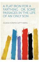 A Flat Iron for a Farthing: Or, Some Passages in the Life of an Only Son