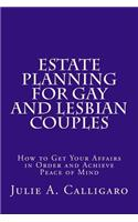 Estate Planning for Gay and Lesbian Couples: How to Get Your Affairs in Order and Achieve Peace of Mind
