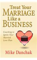 Treat Your Marriage Like a Business: Coaching to Ignite Your Married Love Plan