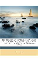 The Biology of Death: Being a Series of Lectures Delivered at the Lowell Institute in Boston in December 1920...