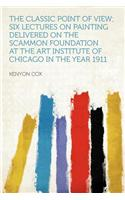 The Classic Point of View; Six Lectures on Painting Delivered on the Scammon Foundation at the Art Institute of Chicago in the Year 1911