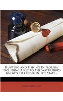 Hunting and Fishing in Florida: Including a Key to the Water Birds Known to Occur in the State...