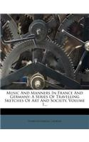 Music and Manners in France and Germany: A Series of Travelling Sketches of Art and Society, Volume 1...