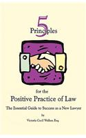 Five Principles for the Positive Practice of Law: The Essential Guide to Success as a New Lawyer