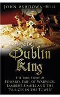 The Dublin King: The True Story of Edward, Earl of Warwick, Lambert Simnel and the 'Princes in the Tower'
