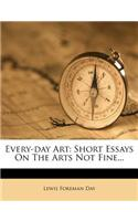 Every-Day Art: Short Essays on the Arts Not Fine...