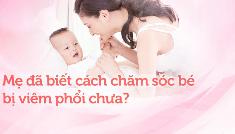 Mẹ đã biết cách chăm sóc cho bé bị viêm phổi chưa?