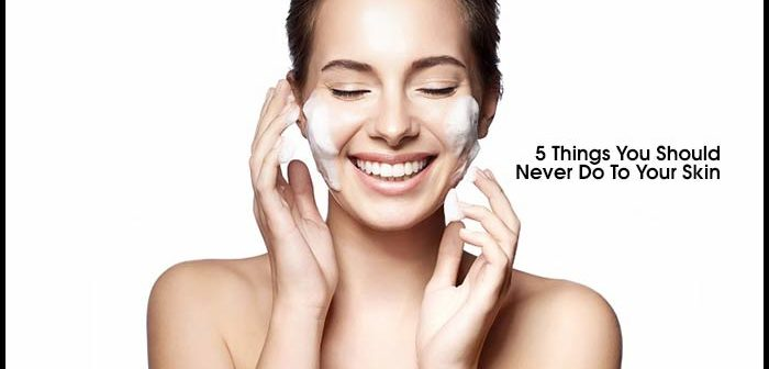 5 Things You Should Never Do To Your Skin