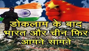 डोकलाम के बाद, भारत और चीन फिर आमने सामने