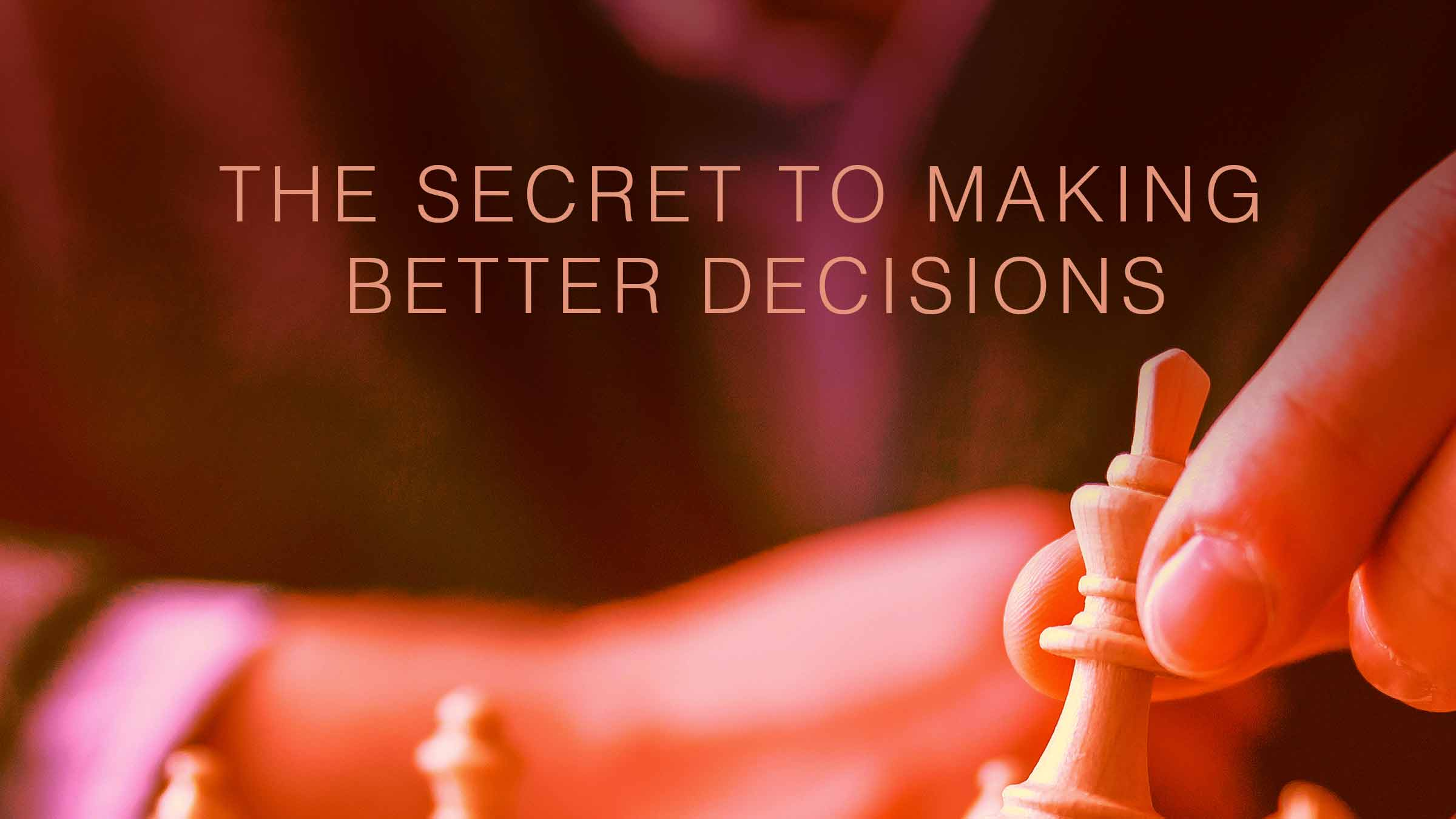 The Secret to Making Better Decisions