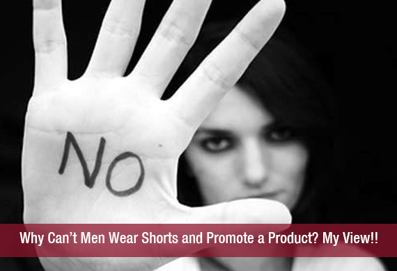 Why Can't Men Wear Shorts and Promote a Product? My View!!