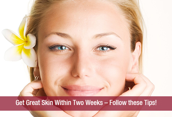 Get Great Skin Within Two Weeks – Follow these Tips!