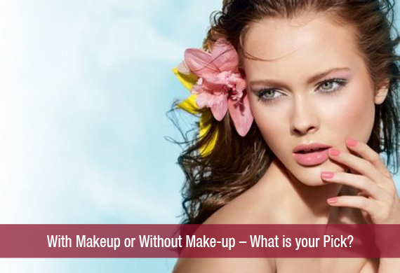 With Makeup or Without Make-up – What is your Pick?