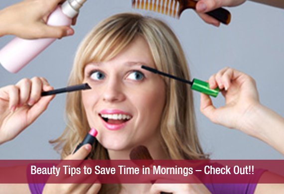 Beauty Tips to Save Time in Mornings – Check Out!!