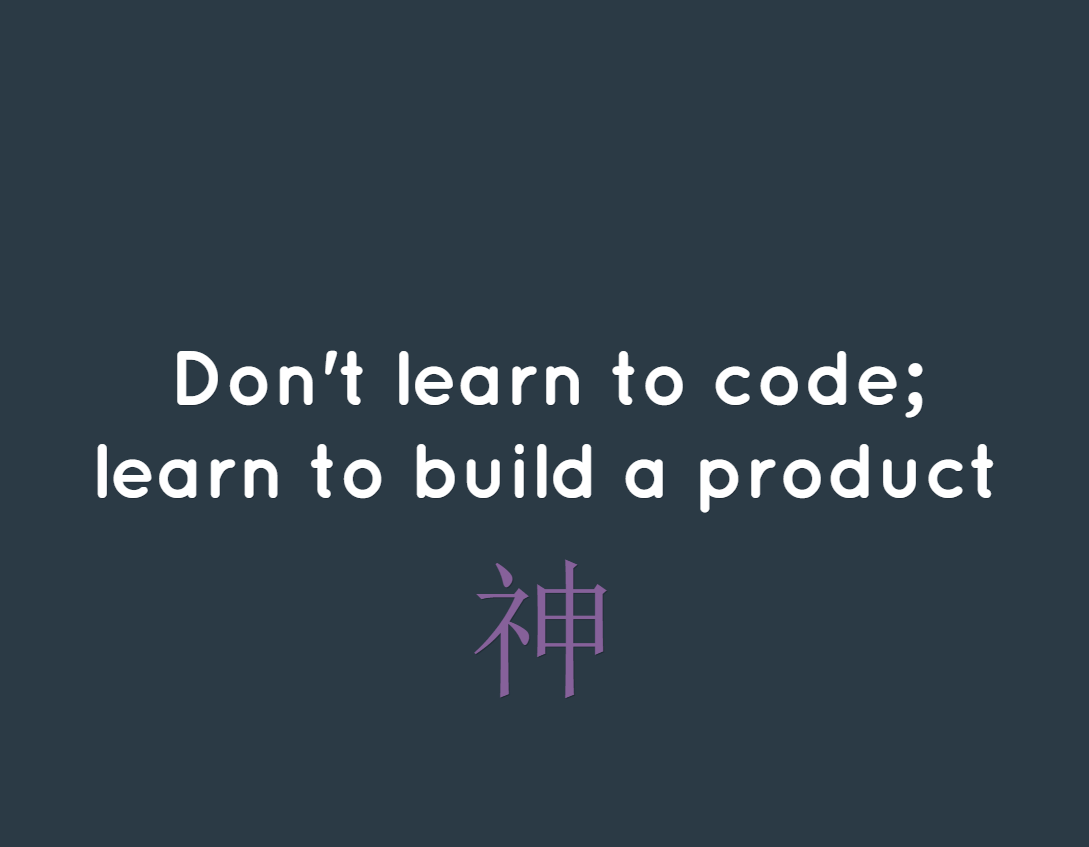 Don't learn to code; learn to build a product