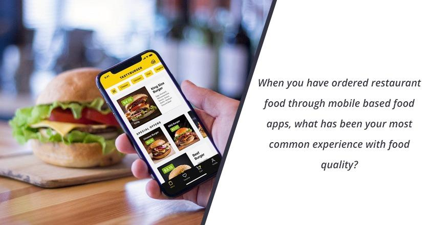 When you have ordered restaurant food through mobile based food apps, what has been your most common experience with food quality?