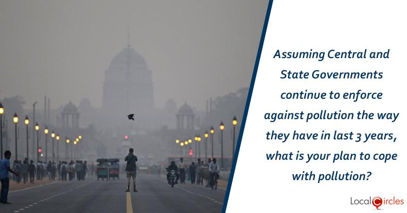 Assuming Central and State Governments continue to enforce against pollution the way they have in the last 3 years, what is your plan to cope with Delhi/NCR pollution?