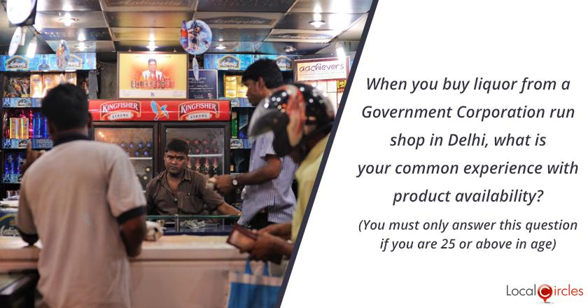 Bringing transparency in liquor industry in Delhi: When you buy liquor from a Government corporation run shop in Delhi, what is your common experience with product availability? (You must only answer this question if you are 25 or above in age)
