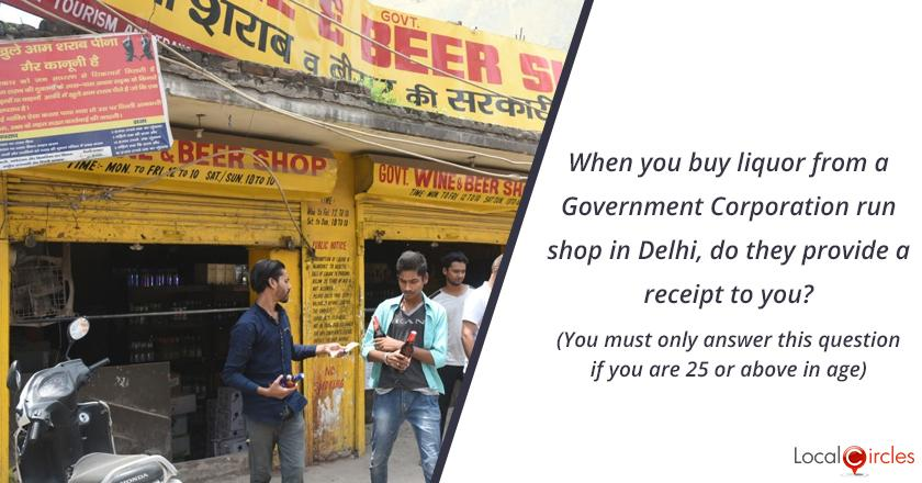 Bringing transparency in liquor industry in Delhi: When you buy liquor from a Government Corporation run shop in Delhi, do they provide a receipt to you? (You must only answer this question if you are 25 or above in age)