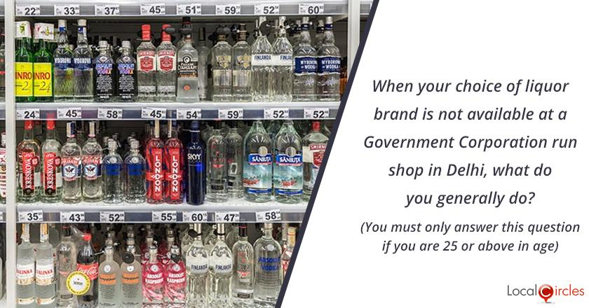 Bringing Transparency in Liquor Industry in Delhi: When your choice of brand is not available at a Government Corporation run shop in Delhi, what do you generally do? (You must only answer this question if you are 25 or above in age)