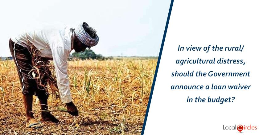 In view of the rural/agricultural distress, should the Government announce a loan waiver in the budget?