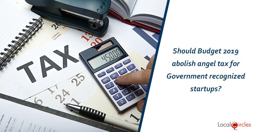 Should Budget 2019 abolish angel tax for Government recognized startups? <br/> <br/>P.S. Angel Tax treats equity capital raised by startups as income and taxes them.