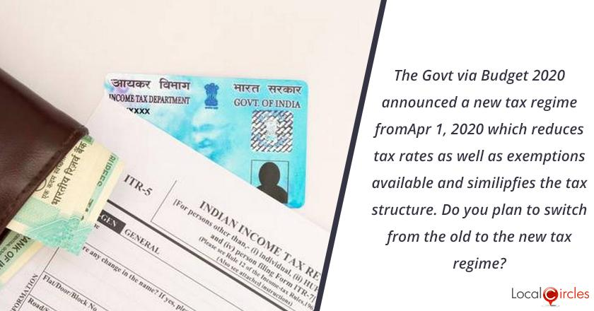 The Government via Budget 2020 announced a new tax regime from Apr 1, 2020 which reduces tax rates as well as exemptions available and simplifies the tax structure. <br/> <br/>Do you plan to switch from the old to the new tax regime?