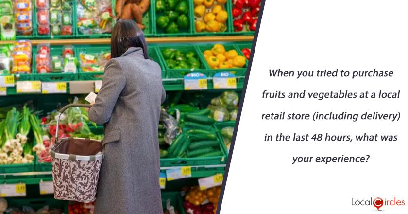 When you tried to purchase fruits and vegetables at a local retail store (including delivery) in the last 48 hours, what was your experience?