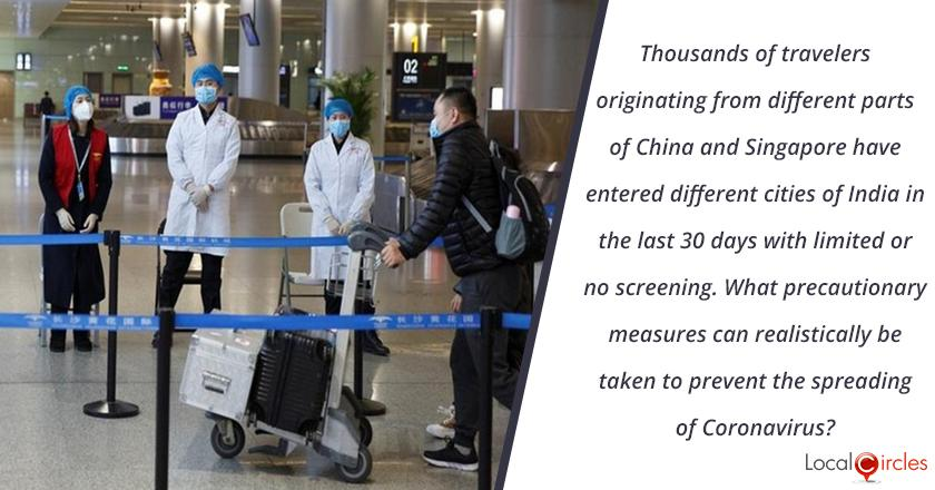 Thousand of travelers originating from different parts of China and Singapore have entered different cities of India in the last 30 days with limited or no screening. What precautionary measure can realistically be taken to prevent the spreading of Coronavirus?