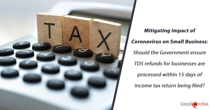 Mitigating Impact of Coronavirus on Small Business: Should the Government ensure TDS refunds for businesses are processed within 15 days of income tax return being filed?