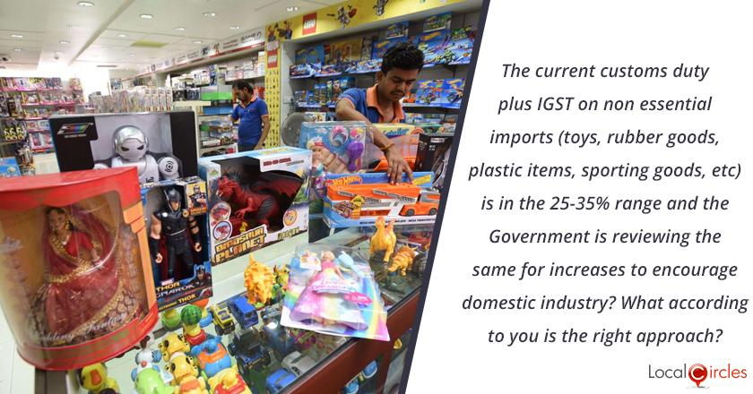 The current customs duty plus IGST on non essential imports (toys, rubber goods, plastic items, sporting goods, etc) is in the 25-35% range and the Government is reviewing the same for increases to encourage domestic industry? What according to you is the right approach?