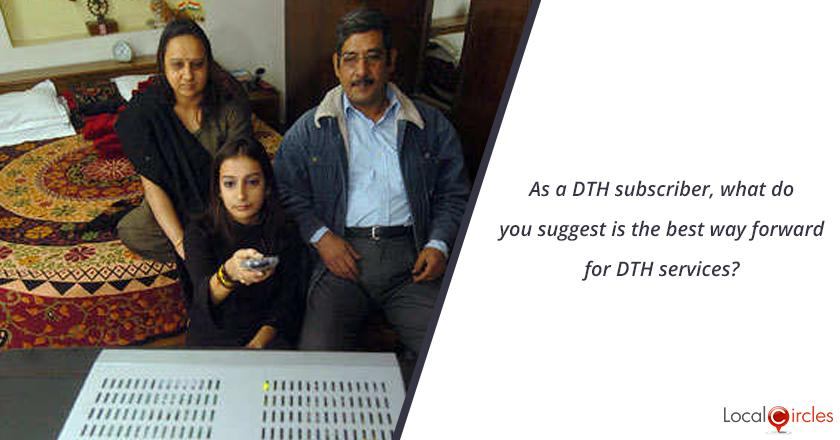 As a DTH subscriber, what do you suggest is the best way forward for DTH services?