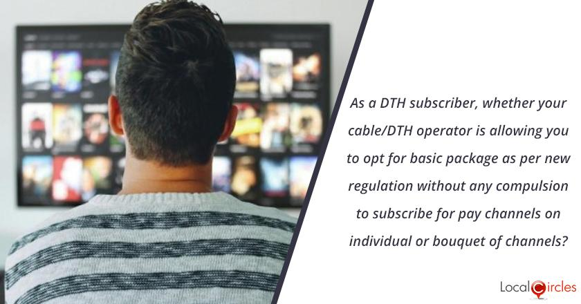 As a DTH subscriber, whether your cable/DTH operator is allowing you to opt for basic package as per new regulation without any compulsion to subscribe for pay channels on individual or bouquet of channels?