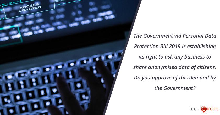 The Government via Personal Data Protection Bill 2019 is establishing its right to ask any business to share anonymised data of citizens. i.e. your details, profile, spending pattern, other information would become available to the Government without personal details. <br/> <br/>Do you approve of this demand by the Government?