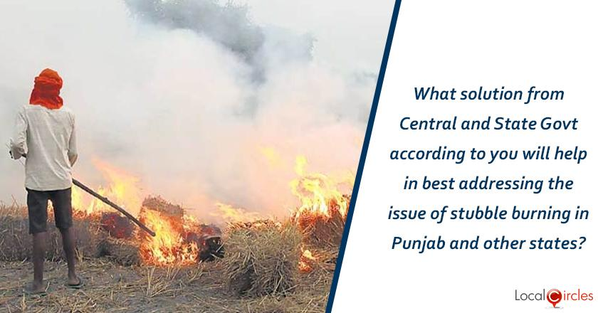 What solution from Central and State Government according to you will help in best addressing the issue of stubble burning in Punjab and other states?
