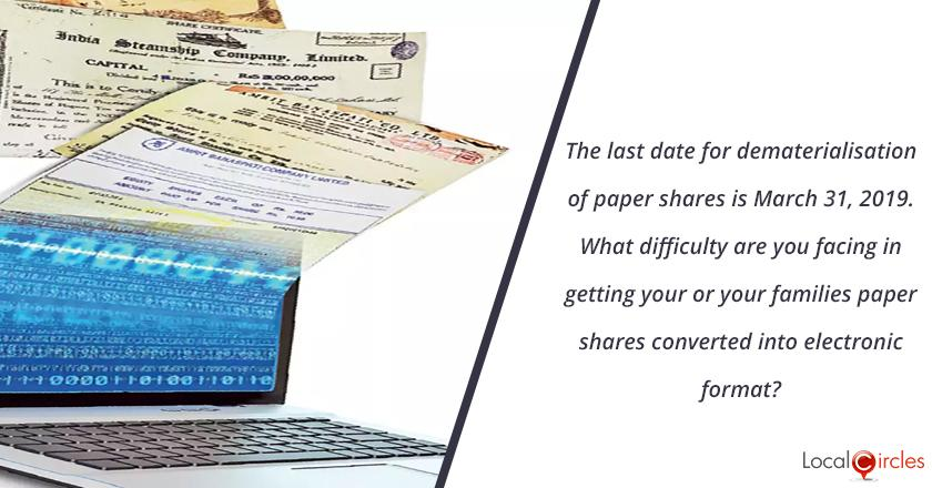 The last date of dematerialisation of paper shares is March 31, 2019. What difficulty are you facing in getting your or your families paper shares converted into electronic format?