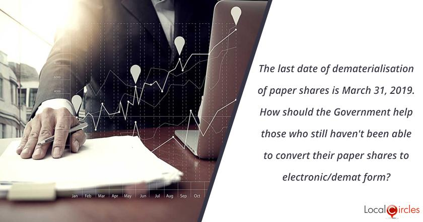 The last date of dematerialisation of paper shares is March 31, 2019. How should the Government help those who still haven't been able to convert their paper shares to electronic/demat form?