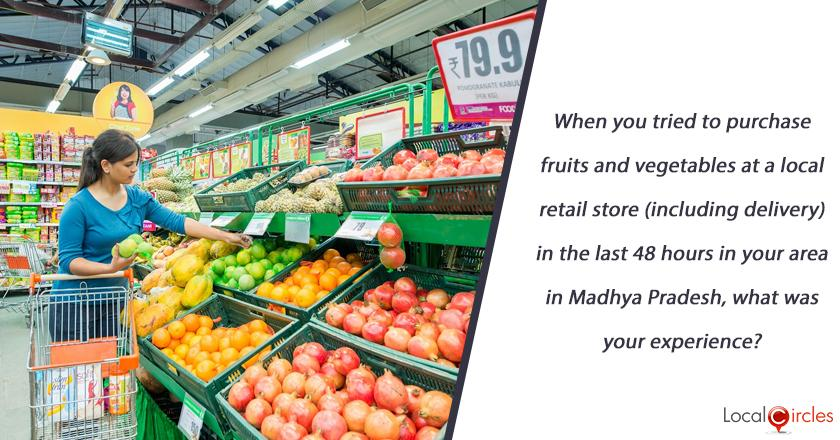 When you tried to purchase fruits and vegetables at a local retail store (including delivery) in the last 48 hours in your local area in Madhya Pradesh, what was your experience?