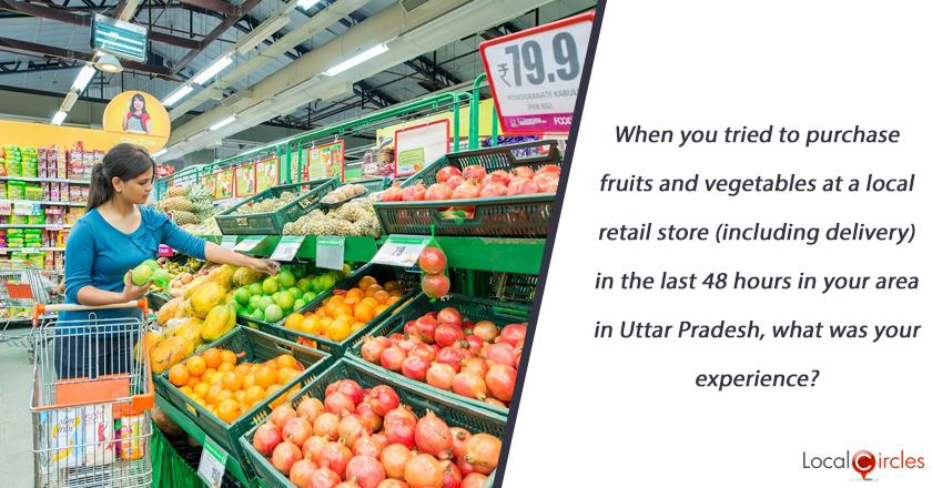 When you tried to purchase fruits and vegetables at a local retail store (including delivery) in the last 48 hours in your area in Uttar Pradesh, what as your experience?