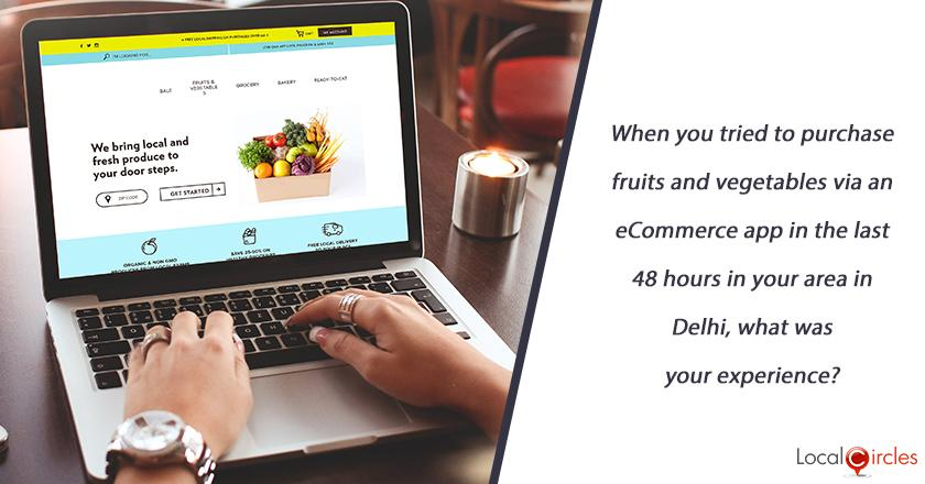 When you tried to purchase fruits and vegetables via an eCommerce app in the last 48 hours in your area in Delhi, what was your experience?