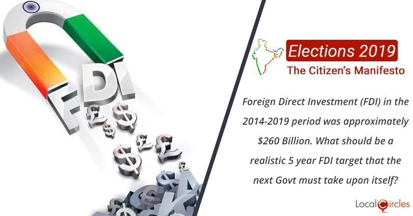 Citizen Oriented Manifesto 2019: Foreign Direct Investment (FDI) in the 2014-2019 period was approximately $260 Billion. What should be a realistic 5 year FDI that the next Government must take upon itself?