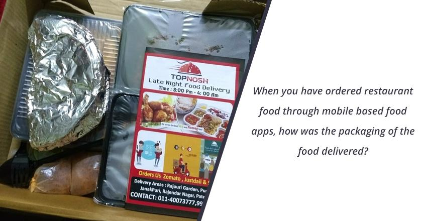 When you have ordered restaurant food through mobile based food apps, how was the packaging of the food delivered?