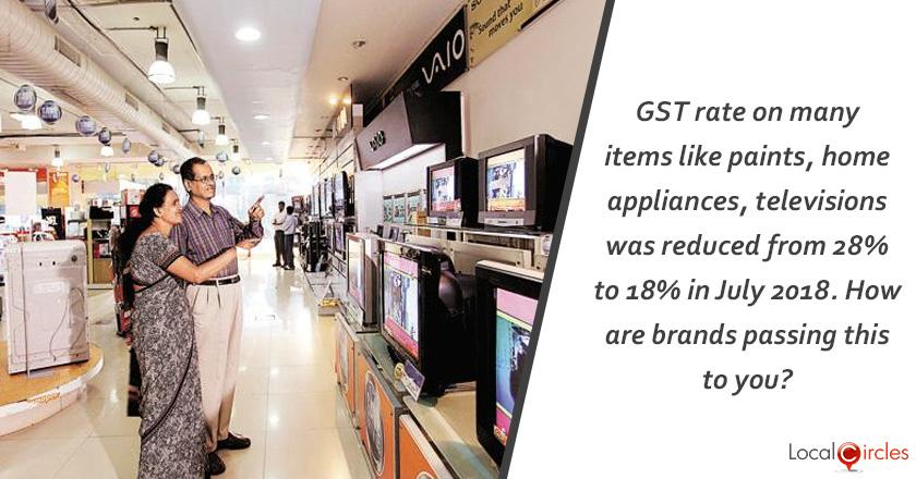 GST rate on many items like paints, home appliances, televisions was reduced from 28% to 18% in July 2018. How are brands passing this to you?